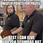 pawn stars rebuttal | YOU WANT TO TURN IN YOUR IMGFLIP POINTS FOR PRIZES? BEST I CAN GIVE YOU IS A SCUMBAG HAT | image tagged in pawn stars rebuttal,scumbag | made w/ Imgflip meme maker