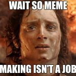 Its Finally Over Meme | WAIT SO MEME MAKING ISN'T A JOB | image tagged in memes,its finally over | made w/ Imgflip meme maker