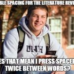 College Freshman Meme | DOUBLE SPACING FOR THE LITERATURE REVIEW? DOES THAT MEAN I PRESS SPACEBAR TWICE BETWEEN WORDS? | image tagged in memes,college freshman | made w/ Imgflip meme maker