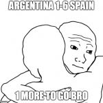 I Know That Feel Bro Meme | ARGENTINA 1-6 SPAIN 1 MORE TO GO BRO | image tagged in memes,i know that feel bro,brasil,argentina,spain,germany | made w/ Imgflip meme maker