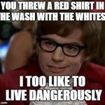 I too like to live dangerously  | YOU THREW A RED SHIRT IN THE WASH WITH THE WHITES? I TOO LIKE TO LIVE DANGEROUSLY | image tagged in i too like to live dangerously,funny memes,laundry | made w/ Imgflip meme maker