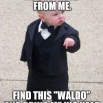 "Baby Godfather Meme | NO ONE HIDES FROM ME. FIND THIS ""WALDO"" AND BRING ME HIS HEAD 