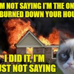 Burn Kitty Meme | I'M NOT SAYING I'M THE ONE WHO BURNED DOWN YOUR HOUSE . . . I DID IT, I'M JUST NOT SAYING | image tagged in memes,burn kitty,grumpy cat | made w/ Imgflip meme maker