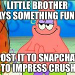 evil patrick | LITTLE BROTHER SAYS SOMETHING FUNNY POST IT TO SNAPCHAT TO IMPRESS CRUSH | image tagged in evil patrick | made w/ Imgflip meme maker