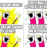 What Do We Want Meme | WHAT DO WE WANT! FOR FEMALES TO BE TREATED EQUALLY! HOW ARE WE GONNA GET THAT! BY TREATING MEN POORLY! | image tagged in memes,what do we want | made w/ Imgflip meme maker