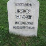 TOMBSTONE | HERE LIES JOHN PARDON ME FOR NOT RISING YEAST | image tagged in tombstone | made w/ Imgflip meme maker