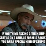 special kind of stupid | IF YOU THINK ASKING CITIZENSHIP STATUS ON A CENSUS FORM IS RACIST, YOU ARE A SPECIAL KIND OF STUPID | image tagged in special kind of stupid | made w/ Imgflip meme maker