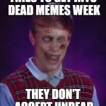 Dead memes week! A thecoffeemaster and SilicaSandwhich event! (March 23-29) | TRIES TO GET INTO DEAD MEMES WEEK THEY DON'T ACCEPT UNDEAD | image tagged in memes,zombie bad luck brian,dead memes week | made w/ Imgflip meme maker