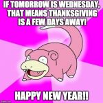 Happy Easter!?!? | IF TOMORROW IS WEDNESDAY, THAT MEANS THANKSGIVING IS A FEW DAYS AWAY! HAPPY NEW YEAR!! | image tagged in memes,slowpoke | made w/ Imgflip meme maker