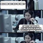 Call Center Rep | HELLO HOW CAN I HELP YOU TODAY? WELL UNTIL IT GOES AWAY I WOULDN'T LOOK AT THAT PART OF THE SCREEN, IS THERE ANYTHING ELSE I CAN HELP WITH T | image tagged in call center rep | made w/ Imgflip meme maker