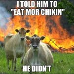 "Evil Cows Meme | I TOLD HIM TO ""EAT MOR CHIKIN"" HE DIDN'T 