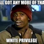 Y'all Got Any More Of That Meme | Y'ALL GOT ANY MORE OF THAT... WHITE PRIVILEGE | image tagged in memes,y'all got any more of that | made w/ Imgflip meme maker