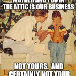 Kids these days,  I'm tellin' ya | YOUNG MAN,  WHAT YOUR MOTHER AND I DO IN THE ATTIC IS OUR BUSINESS NOT YOURS.  AND CERTAINLY NOT YOUR FACEBOOK FRIENDS!! | image tagged in memes,the probelm is | made w/ Imgflip meme maker