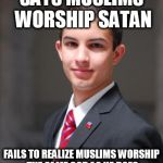 College Conservative  | SAYS MUSLIMS WORSHIP SATAN FAILS TO REALIZE MUSLIMS WORSHIP THE SAME GOD AS HE DOES | image tagged in college conservative,goofy stupid conservative college student,stupid conservatives,islam,abrahamic religions,the abrahamic god | made w/ Imgflip meme maker