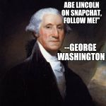 "George Washington Meme | ""DON'T FOLLOW ABE LINCOLN ON SNAPCHAT, FOLLOW ME!"" --GEORGE WASHINGTON 