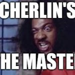 sho nuff | CHERLIN'S THE MASTER | image tagged in sho nuff | made w/ Imgflip meme maker
