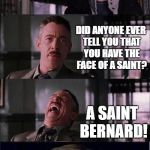 Peter Parker Cry Meme | HEY PARKER HEY DID ANYONE EVER TELL YOU THAT YOU HAVE THE FACE OF A SAINT? A SAINT BERNARD! | image tagged in memes,peter parker cry | made w/ Imgflip meme maker