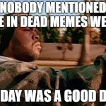 Final day for dead memes week March 29th. | NOBODY MENTIONED ME IN DEAD MEMES WEEK TODAY WAS A GOOD DAY | image tagged in memes,today was a good day,dead memes week | made w/ Imgflip meme maker