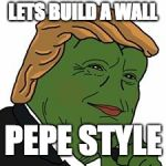 Pepe Trump | LETS BUILD A WALL PEPE STYLE | image tagged in pepe trump | made w/ Imgflip meme maker