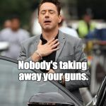 Tony Stark relax | RELAX Nobody's taking away your guns. | image tagged in tony stark relax | made w/ Imgflip meme maker