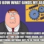 You know what grinds my gears | YOU KOW WHAT GINDS MY GEARS PEOPLE WHO CLAIM THAT VIDEO GAMES ARE A WASTE OF TIME AND ROT YOUR BRAIN, BUT END UP WATCHING NOTHING BUT TV IN  | image tagged in you know what grinds my gears | made w/ Imgflip meme maker