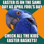 Because not all those plastic eggs are going to contain jellybeans, Robin Eggs, and Peeps. | EASTER IS ON THE SAME DAY AS APRIL FOOL'S DAY CHECK ALL THE KIDS' EASTER BASKETS! | image tagged in memes,paranoid parrot,easter,april fools day,april fools | made w/ Imgflip meme maker
