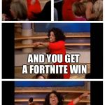 Oprah You Get A Car Everybody Gets A Car Meme | YOU GET A FORTNITE WIN BUT NO ONE CARES ABOUT THE FORTNITE WINS YOU GET A FORTNITE WIN AND YOU GET A FORTNITE WIN | image tagged in memes,oprah you get a car everybody gets a car | made w/ Imgflip meme maker