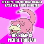 Slowpoke Meme | HEY GUYS, DID YOU HEAR CANADA HAS A NEW PRIME MINISTER HIS NAME IS PIERRE TRUDEAU | image tagged in memes,slowpoke | made w/ Imgflip meme maker