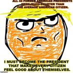 Determined Trump Rage Face | ALL 44 FORMER AMERICAN PRESIDENTS WERE MUCH SMARTER THAN THE AVERAGE AMERICAN CITIZEN. I MUST BECOME THE PRESIDENT THAT MAKES EVERY CITIZEN  | image tagged in memes,determined guy rage face | made w/ Imgflip meme maker