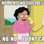 Consuela Meme | NO, NO ... THIS NO SUICIDE LINE NO, NO, NO ... I DONT CARE | image tagged in memes,consuela | made w/ Imgflip meme maker
