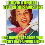 Stranded driver | DRIVING BEFORE CELL PHONES WAS LIKE FLAG DOWN A STRANGER WHO DOESN'T HAVE A PHONE EITHER | image tagged in vintage '50s woman driver | made w/ Imgflip meme maker