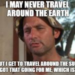 The advantage of not living on a flat Earth | I MAY NEVER TRAVEL AROUND THE EARTH BUT I GET TO TRAVEL AROUND THE SUN, SO I GOT THAT GOING FOR ME, WHICH IS NICE | image tagged in memes,so i got that goin for me which is nice | made w/ Imgflip meme maker