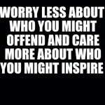 Black background | WORRY LESS ABOUT WHO YOU MIGHT OFFEND AND CARE MORE ABOUT WHO YOU MIGHT INSPIRE | image tagged in black background | made w/ Imgflip meme maker