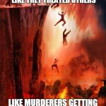 jumping into hell | I HOPE HELL IS A PLACE WHERE EVERYONE GETS TREATED LIKE THEY TREATED OTHERS LIKE MURDERERS GETTING MURDERED AND POLITICIANS GETTING LIED TO | image tagged in jumping into hell | made w/ Imgflip meme maker