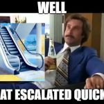 Well That Escalated Quickly Meme | WELL THAT ESCALATED QUICKLY | image tagged in memes,well that escalated quickly | made w/ Imgflip meme maker