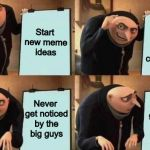 Wait, is that even possible? | Start new meme ideas Win the upvotes of the community Never get noticed by the big guys Never get noticed by the big guys | image tagged in gru's plan,gru diabolical plan fail,despicable me diabolical plan gru template,memes,funny,unpopular | made w/ Imgflip meme maker