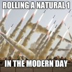 Missile launch | ROLLING A NATURAL 1 IN THE MODERN DAY | image tagged in missile launch | made w/ Imgflip meme maker