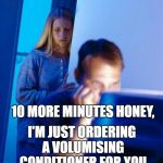 Redditors Wife Meme | 10 MORE MINUTES HONEY, I'M JUST ORDERING A VOLUMISING CONDITIONER FOR YOU | image tagged in memes,redditors wife | made w/ Imgflip meme maker