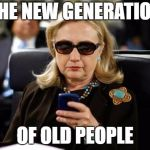 Hillary Clinton Cellphone Meme | THE NEW GENERATION OF OLD PEOPLE | image tagged in memes,hillary clinton cellphone | made w/ Imgflip meme maker