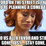 Kathy Griffin Crying | WORD ON THE STREET IS THAT YOU'RE PLANNING A COMEBACK. DO US ALL A FAVOR AND STAY GONE. JUST ... STAY GONE. | image tagged in kathy griffin crying | made w/ Imgflip meme maker