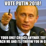 Good Guy Putin Meme | VOTE PUTIN 2018! I'M YOUR ONLY CHOICE ANYWAY. TRY TO IMPEACH ME AND I'LL THROW YOU IN GULAG. | image tagged in memes,good guy putin | made w/ Imgflip meme maker