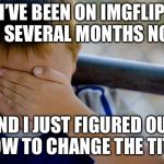 Can anybody relate to this? | I'VE BEEN ON IMGFLIP FOR SEVERAL MONTHS NOW... AND I JUST FIGURED OUT HOW TO CHANGE THE TITLE | image tagged in memes,confession kid,title,facepalm,stupid,idiot | made w/ Imgflip meme maker