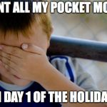 confession kid Meme | SPENT ALL MY POCKET MONEY ON DAY 1 OF THE HOLIDAYS | image tagged in memes,confession kid | made w/ Imgflip meme maker