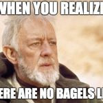 Obi Wan Kenobi Meme | WHEN YOU REALIZE THERE ARE NO BAGELS LEFT | image tagged in memes,obi wan kenobi | made w/ Imgflip meme maker