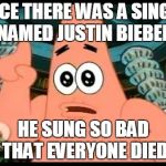 Patrick Says Meme | ONCE THERE WAS A SINGER NAMED JUSTIN BIEBER HE SUNG SO BAD THAT EVERYONE DIED | image tagged in memes,patrick says | made w/ Imgflip meme maker