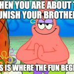 evil patrick | WHEN YOU ARE ABOUT TO PUNISH YOUR BROTHER... THIS IS WHERE THE FUN BEGINS. | image tagged in evil patrick | made w/ Imgflip meme maker