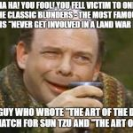"Princess Bride Vizzini | HA HA! YOU FOOL! YOU FELL VICTIM TO ONE OF THE CLASSIC BLUNDERS - THE MOST FAMOUS OF WHICH IS ""NEVER GET INVOLVED IN A LAND WAR IN ASIA"" THE 