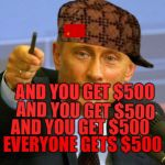 Good Guy Putin Meme | AND YOU GET $500 AND YOU GET $500 AND YOU GET $500 EVERYONE GETS $500 | image tagged in memes,good guy putin,scumbag | made w/ Imgflip meme maker