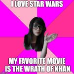 Idiot Nerd Girl Meme | I LOVE STAR WARS MY FAVORITE MOVIE IS THE WRATH OF KHAN | image tagged in memes,idiot nerd girl | made w/ Imgflip meme maker