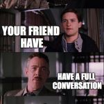Spiderman Laugh Meme | WHEN YOU AND YOUR FRIEND HAVE HAVE A FULL CONVERSATION WITHOUT TALKING | image tagged in memes,spiderman laugh | made w/ Imgflip meme maker